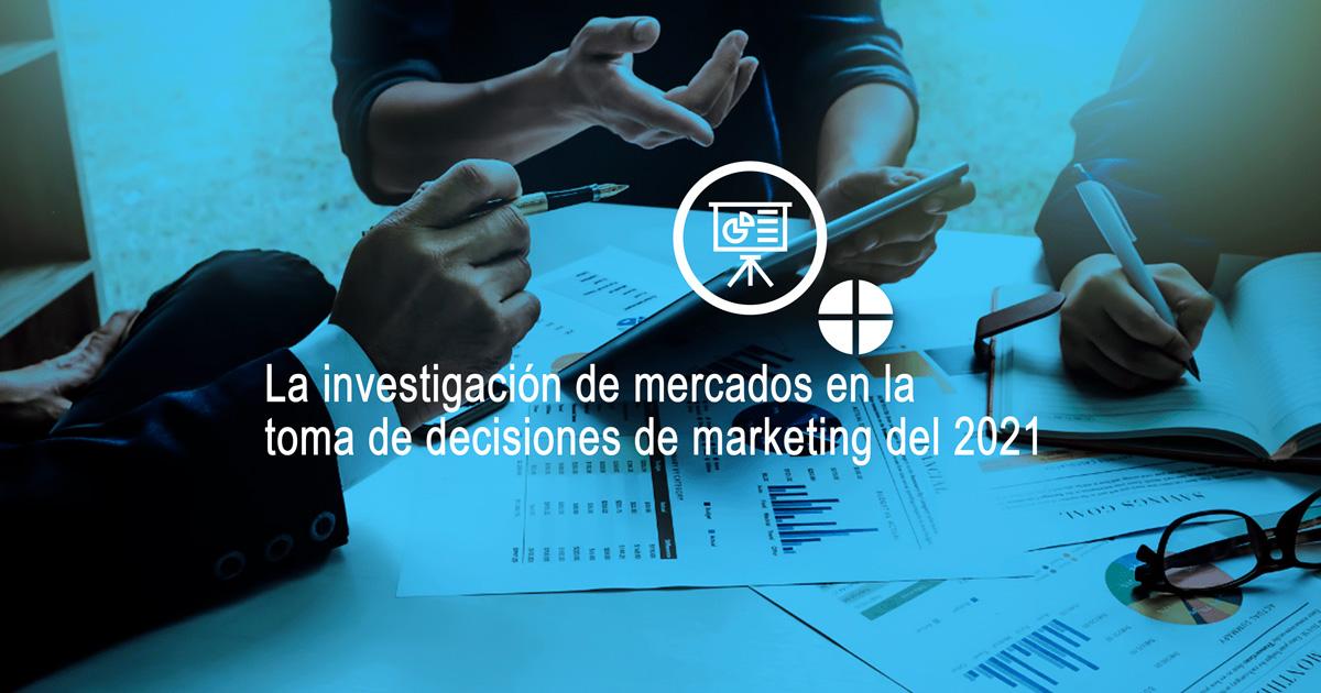 ¿Cómo influye la investigación de mercados en la toma de decisiones de marketing del 2021?